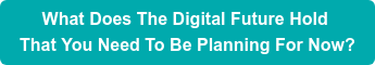 What Does The Digital Future Hold  That You Need To Be Planning For Now?
